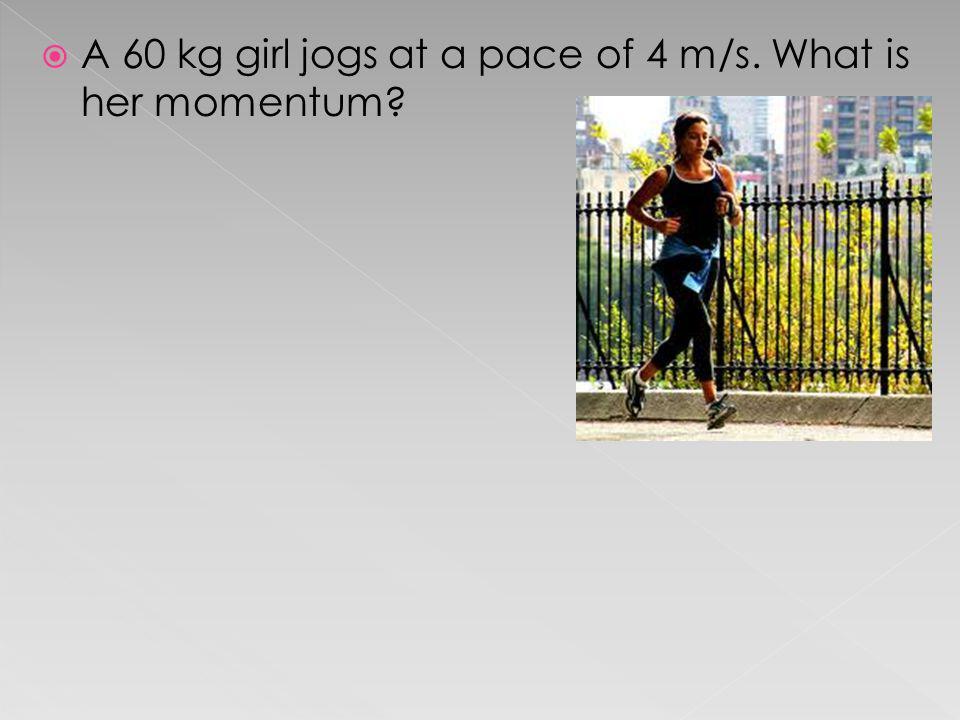 A 60 kg girl jogs at a pace of 4 m/s. What is her momentum