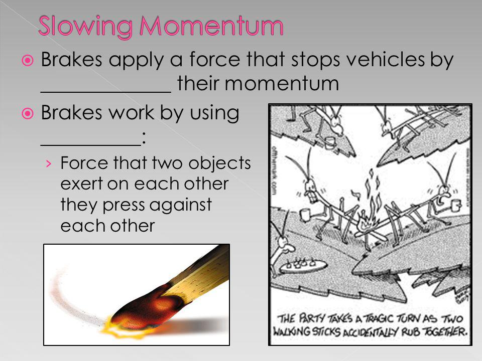 Slowing Momentum Brakes apply a force that stops vehicles by _____________ their momentum.