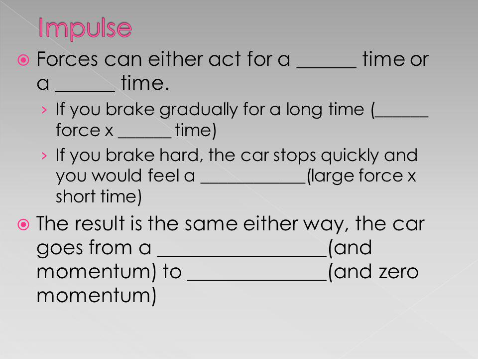 Impulse Forces can either act for a ______ time or a ______ time.