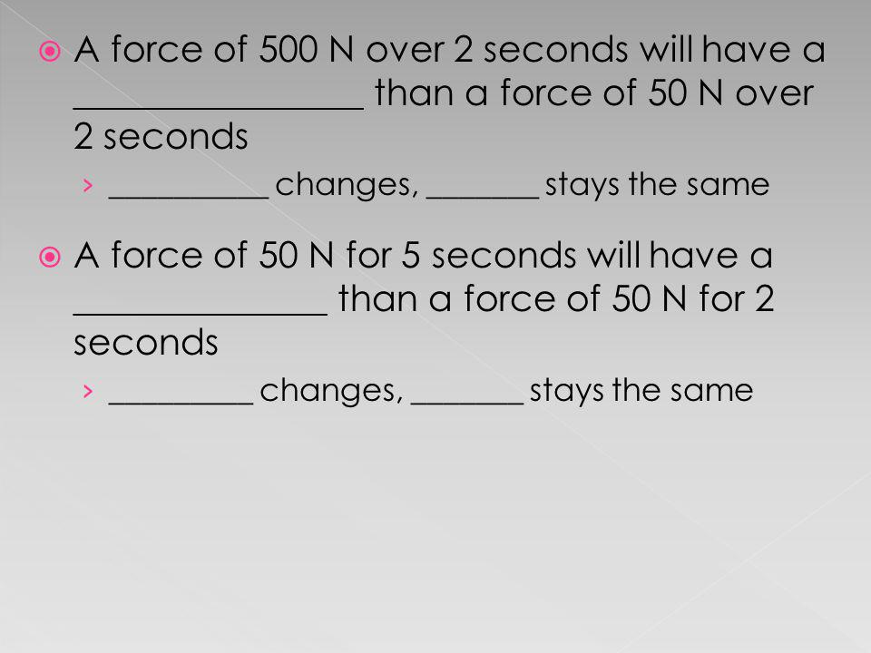 A force of 500 N over 2 seconds will have a ________________ than a force of 50 N over 2 seconds