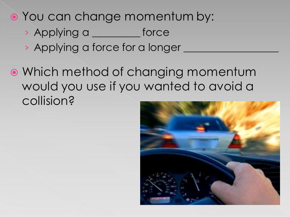 You can change momentum by: