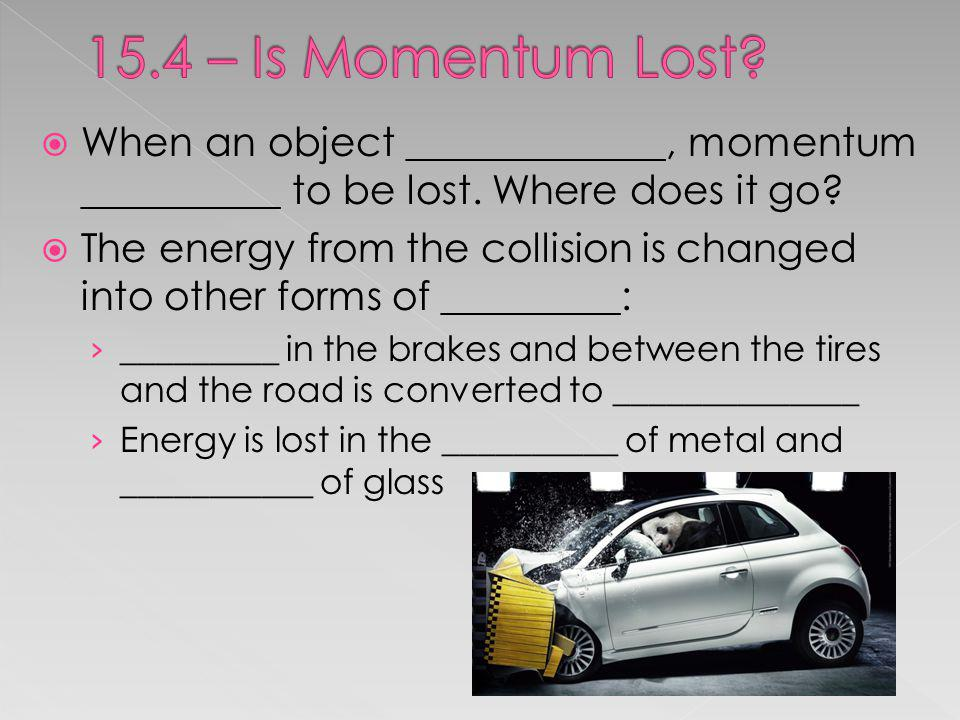 15.4 – Is Momentum Lost When an object _____________, momentum __________ to be lost. Where does it go