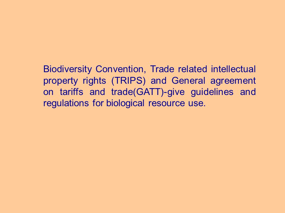 Biodiversity Convention, Trade related intellectual property rights (TRIPS) and General agreement on tariffs and trade(GATT)-give guidelines and regulations for biological resource use.