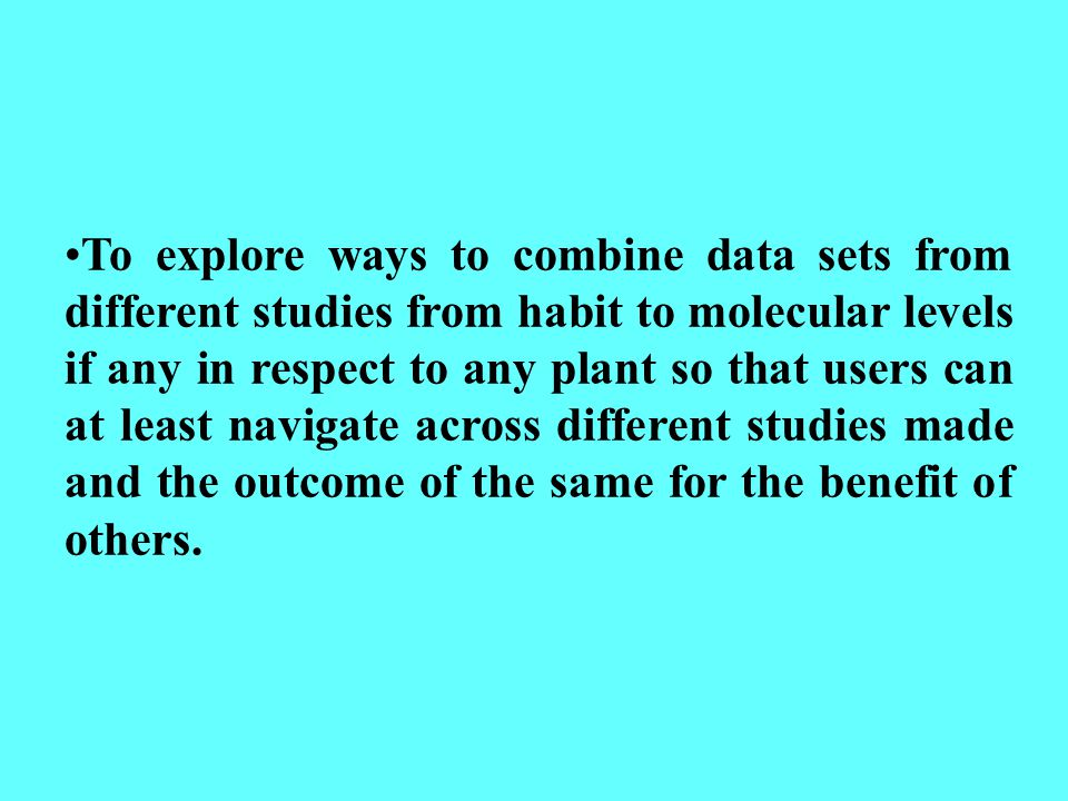 To explore ways to combine data sets from different studies from habit to molecular levels if any in respect to any plant so that users can at least navigate across different studies made and the outcome of the same for the benefit of others.