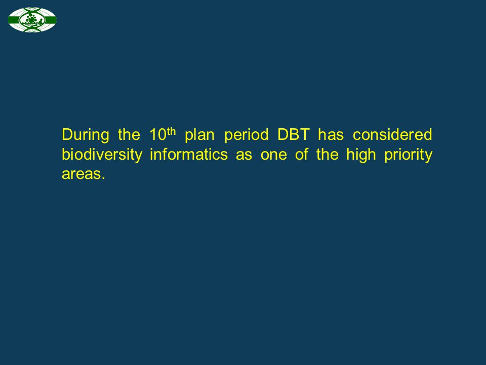 During the 10th plan period DBT has considered biodiversity informatics as one of the high priority areas.
