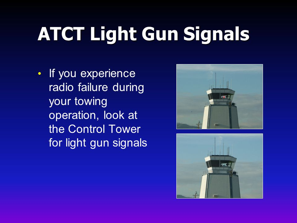 ATCT Light Gun Signals If you experience radio failure during your towing operation, look at the Control Tower for light gun signals.