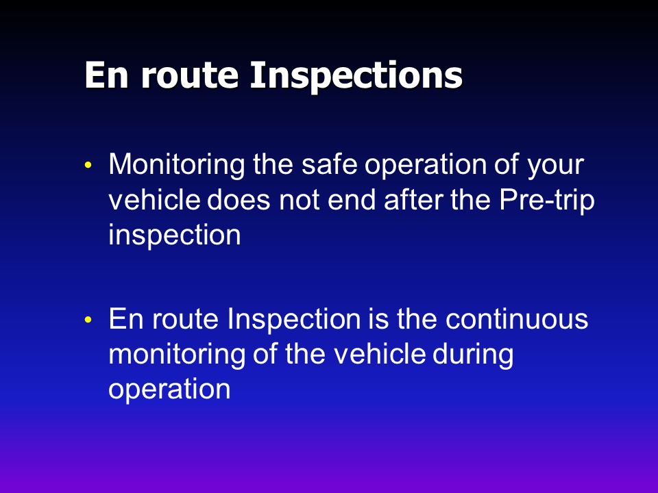 En route Inspections Monitoring the safe operation of your vehicle does not end after the Pre-trip inspection.