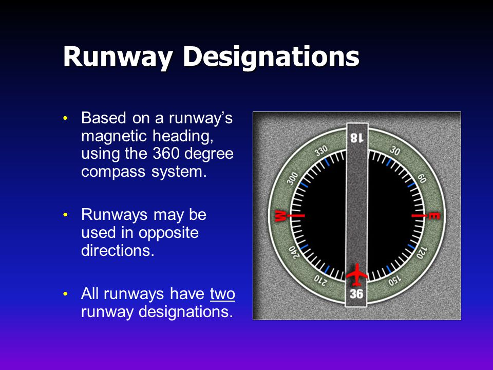 Runway Designations Based on a runway's magnetic heading, using the 360 degree compass system. Runways may be used in opposite directions.