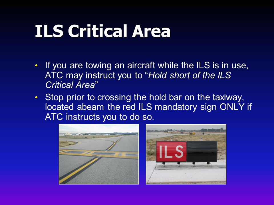 ILS Critical Area If you are towing an aircraft while the ILS is in use, ATC may instruct you to Hold short of the ILS Critical Area