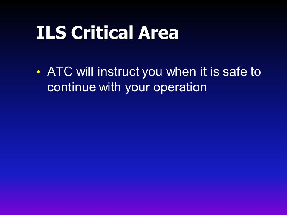 ILS Critical Area ATC will instruct you when it is safe to continue with your operation