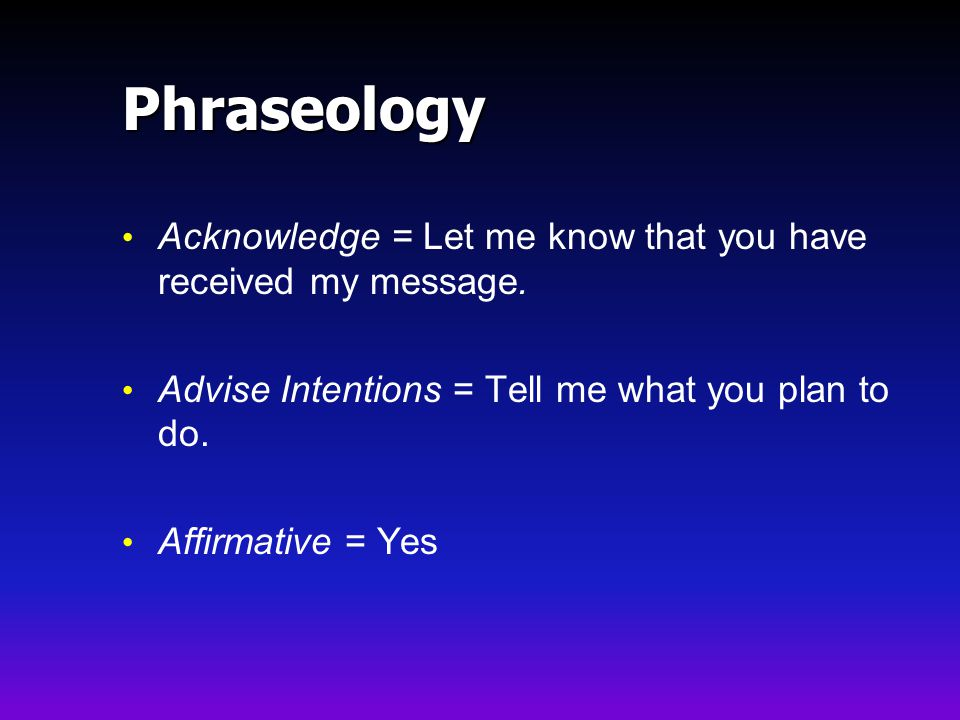 Phraseology Acknowledge = Let me know that you have received my message. Advise Intentions = Tell me what you plan to do.