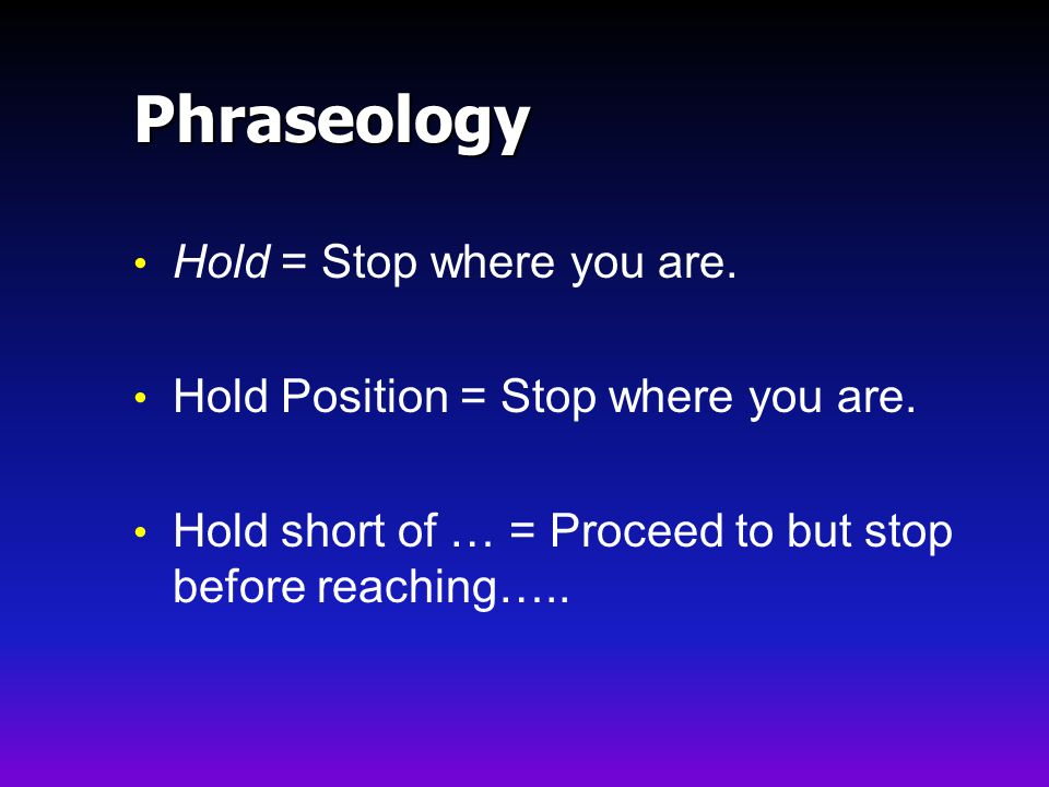 Phraseology Hold = Stop where you are.