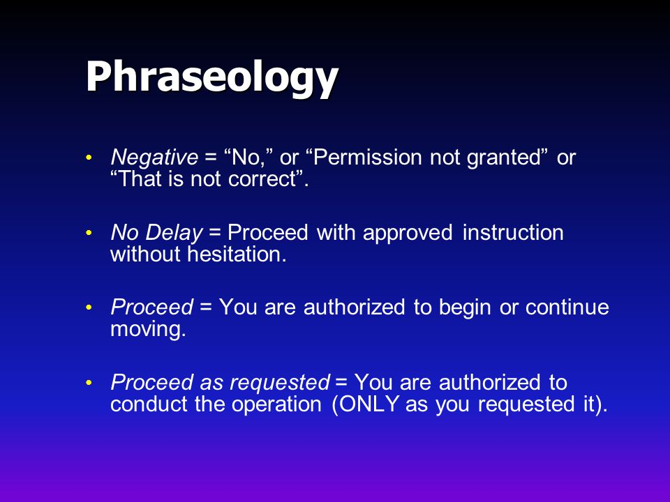 Phraseology Negative = No, or Permission not granted or That is not correct . No Delay = Proceed with approved instruction without hesitation.