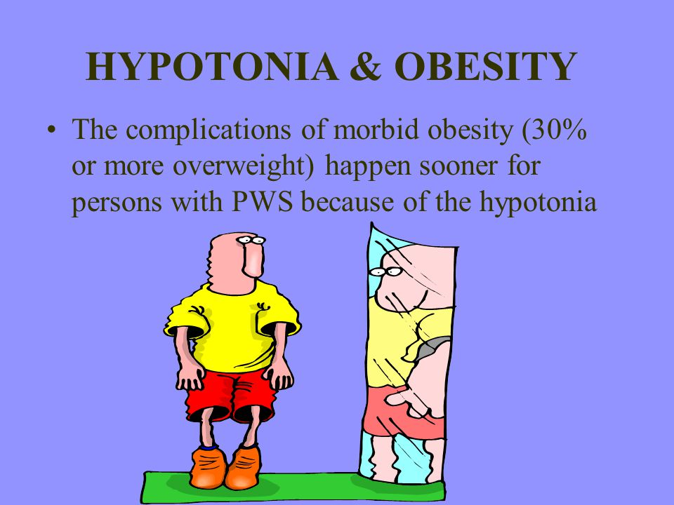HYPOTONIA & OBESITY The complications of morbid obesity (30% or more overweight) happen sooner for persons with PWS because of the hypotonia.