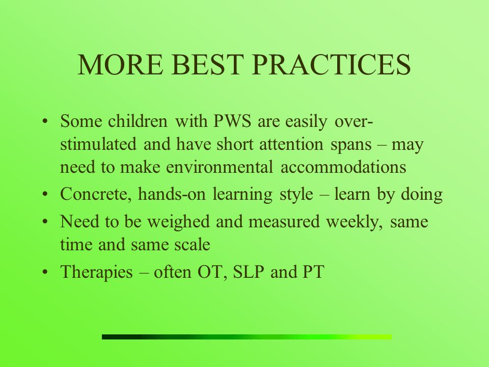 MORE BEST PRACTICES Some children with PWS are easily over- stimulated and have short attention spans – may need to make environmental accommodations.