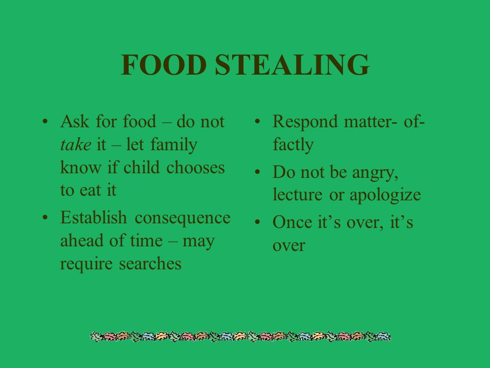 FOOD STEALING Ask for food – do not take it – let family know if child chooses to eat it. Establish consequence ahead of time – may require searches.