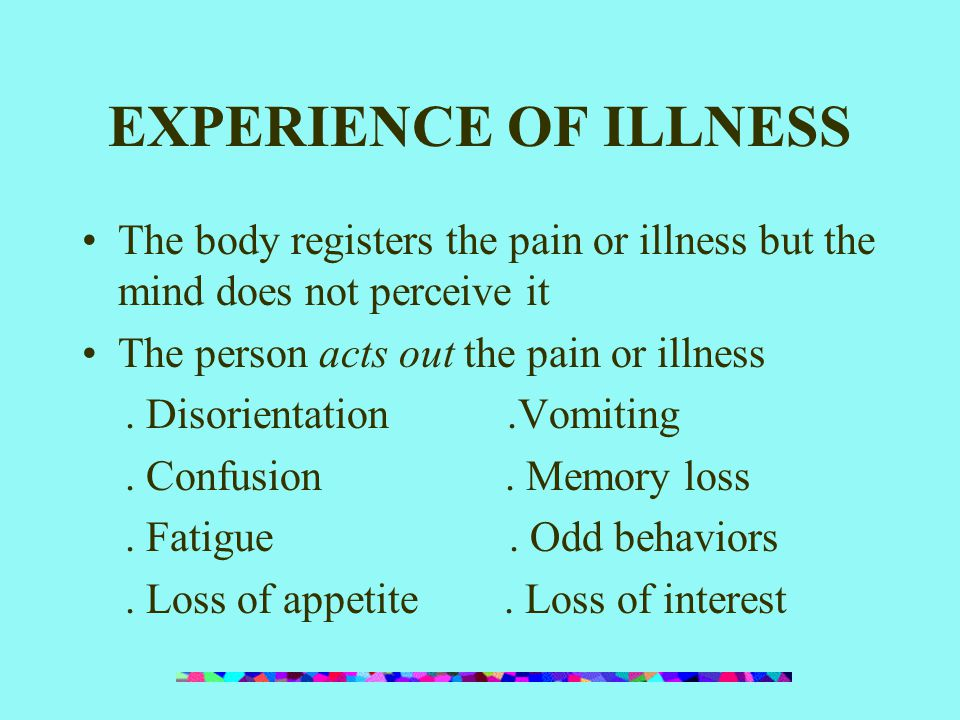 EXPERIENCE OF ILLNESS The body registers the pain or illness but the mind does not perceive it. The person acts out the pain or illness.