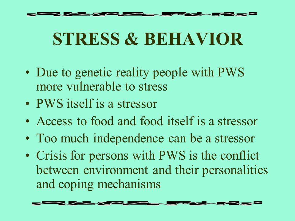 STRESS & BEHAVIOR Due to genetic reality people with PWS more vulnerable to stress. PWS itself is a stressor.