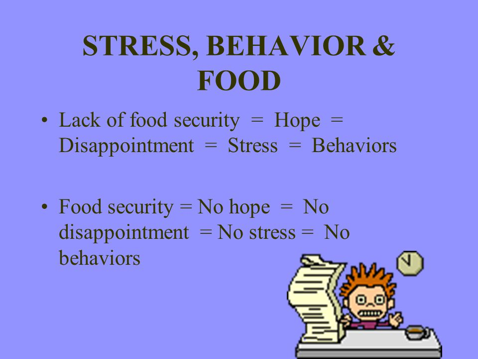 STRESS, BEHAVIOR & FOOD Lack of food security = Hope = Disappointment = Stress = Behaviors.