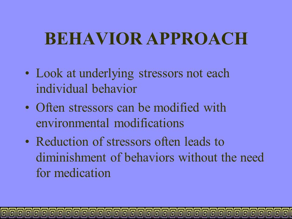 BEHAVIOR APPROACH Look at underlying stressors not each individual behavior. Often stressors can be modified with environmental modifications.