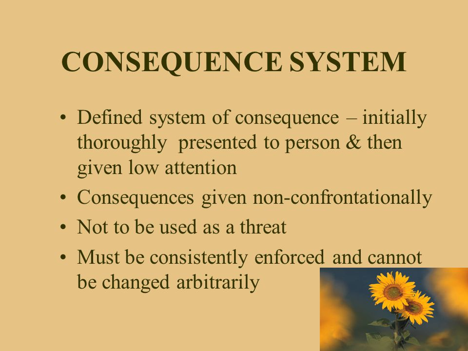 CONSEQUENCE SYSTEM Defined system of consequence – initially thoroughly presented to person & then given low attention.
