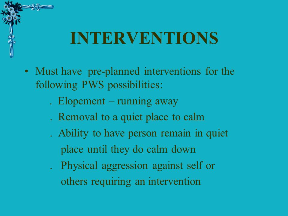 INTERVENTIONS Must have pre-planned interventions for the following PWS possibilities: . Elopement – running away.