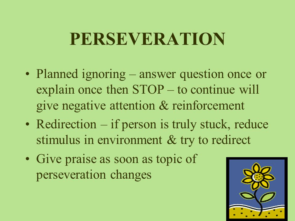PERSEVERATION Planned ignoring – answer question once or explain once then STOP – to continue will give negative attention & reinforcement.