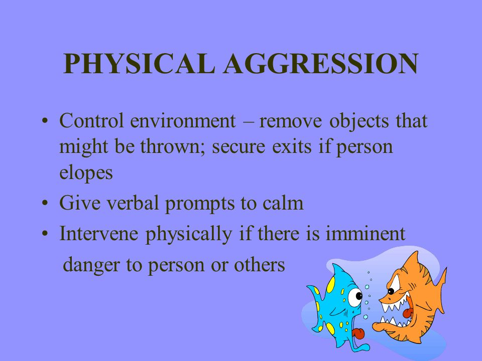 PHYSICAL AGGRESSION Control environment – remove objects that might be thrown; secure exits if person elopes.