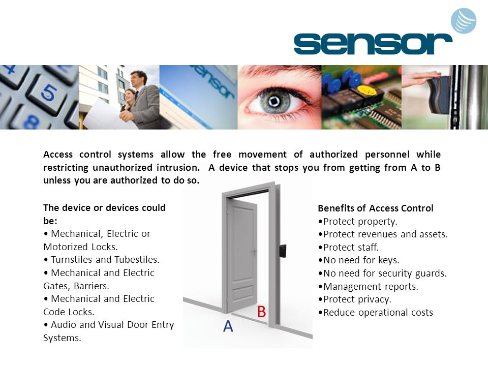 Access control systems allow the free movement of authorized personnel while restricting unauthorized intrusion. A device that stops you from getting from A to B unless you are authorized to do so.