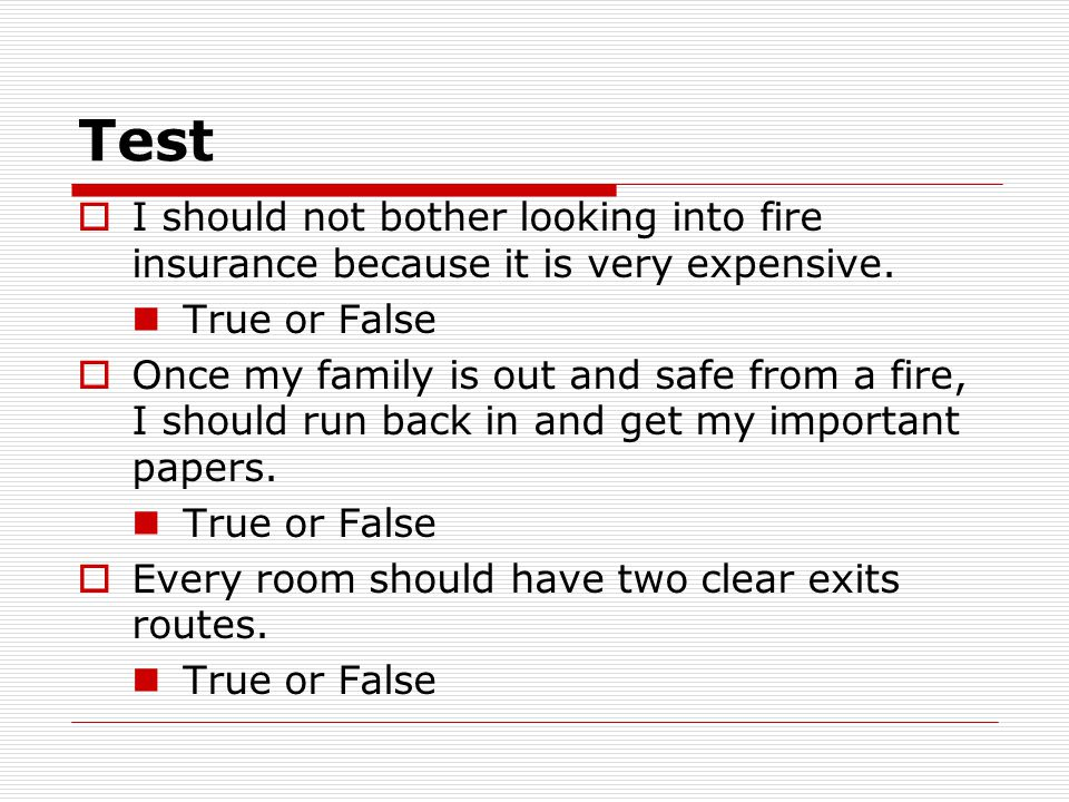 Test I should not bother looking into fire insurance because it is very expensive. True or False.