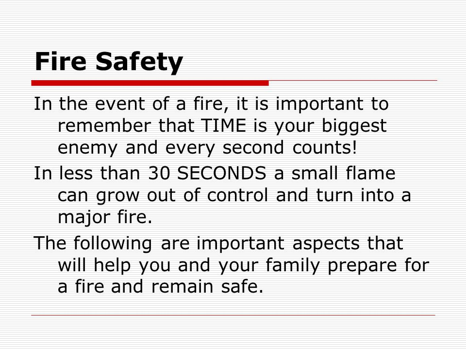 Fire Safety In the event of a fire, it is important to remember that TIME is your biggest enemy and every second counts!