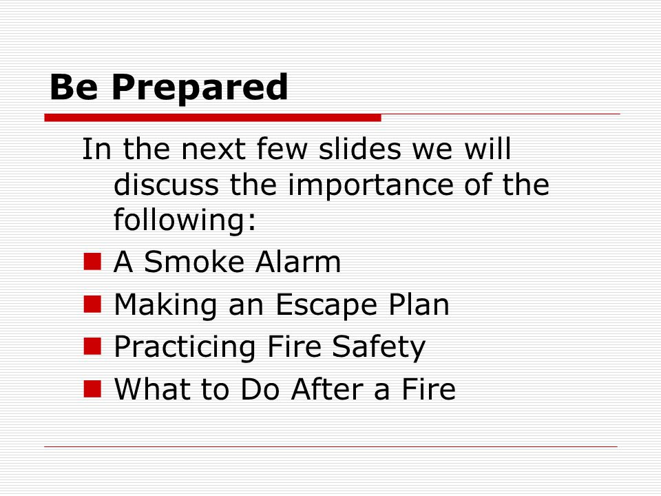 Be Prepared In the next few slides we will discuss the importance of the following: A Smoke Alarm.