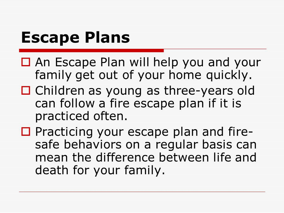 Escape Plans An Escape Plan will help you and your family get out of your home quickly.