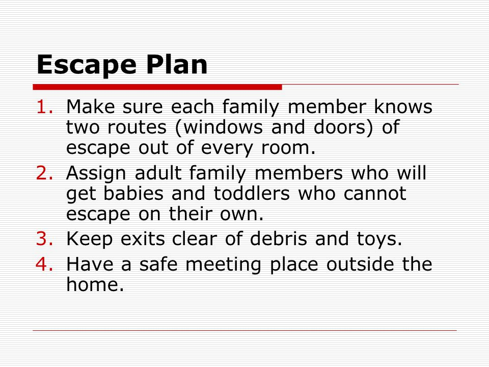 Escape Plan Make sure each family member knows two routes (windows and doors) of escape out of every room.