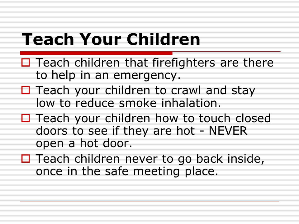 Teach Your Children Teach children that firefighters are there to help in an emergency.