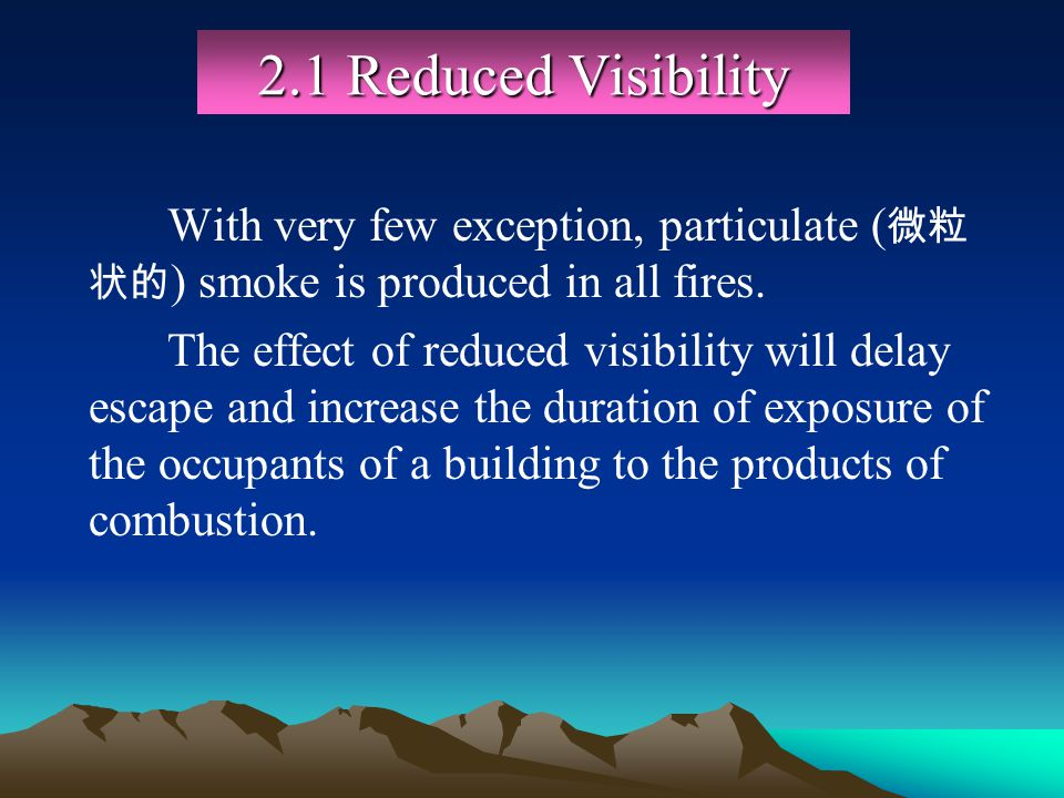 2.1 Reduced Visibility With very few exception, particulate (微粒状的) smoke is produced in all fires.