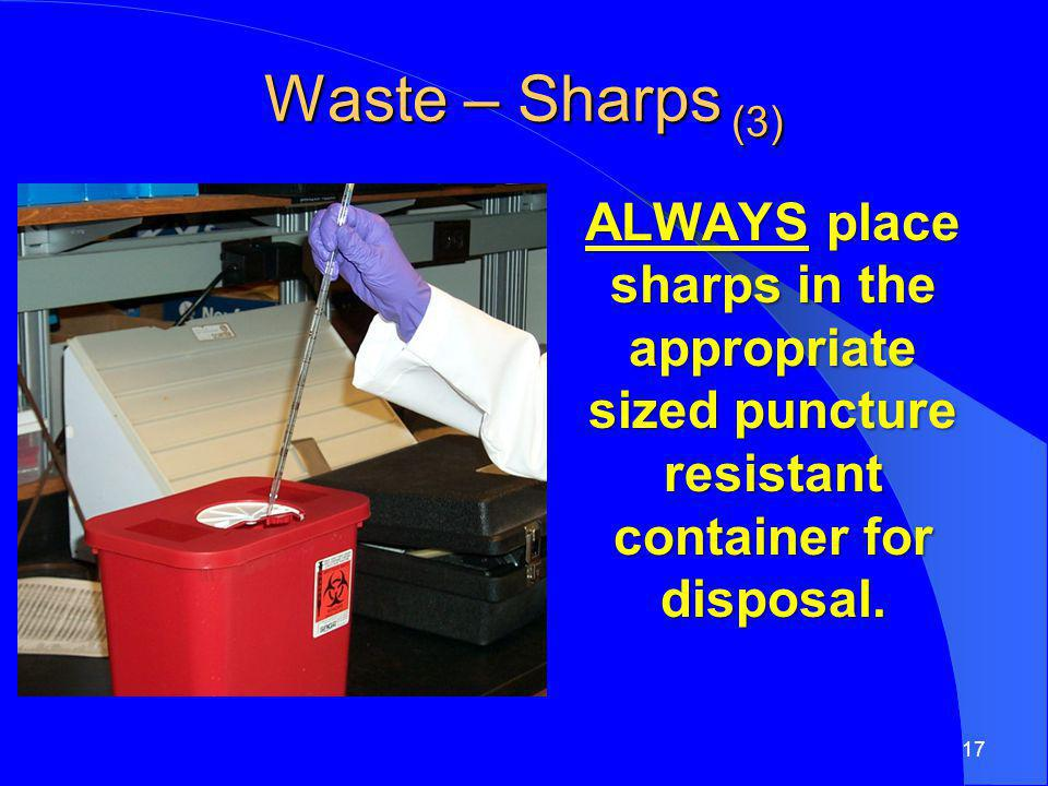 Waste – Sharps (3) ALWAYS place sharps in the appropriate sized puncture resistant container for disposal.