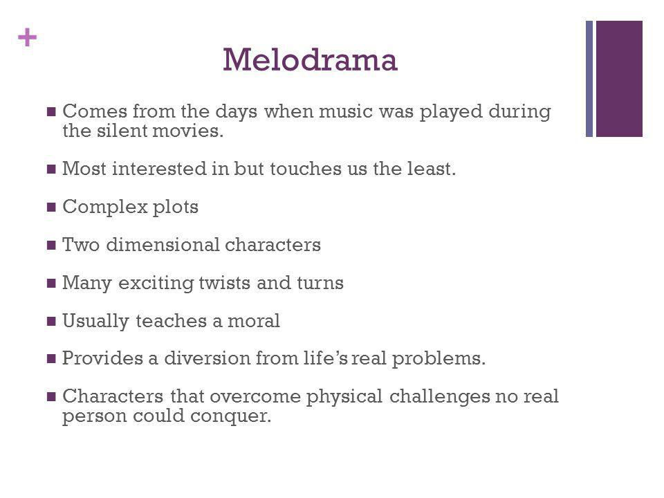 Melodrama Comes from the days when music was played during the silent movies. Most interested in but touches us the least.