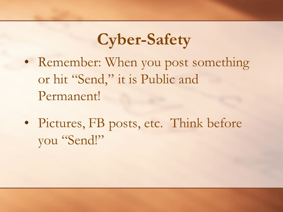 Cyber-Safety Remember: When you post something or hit Send, it is Public and Permanent.