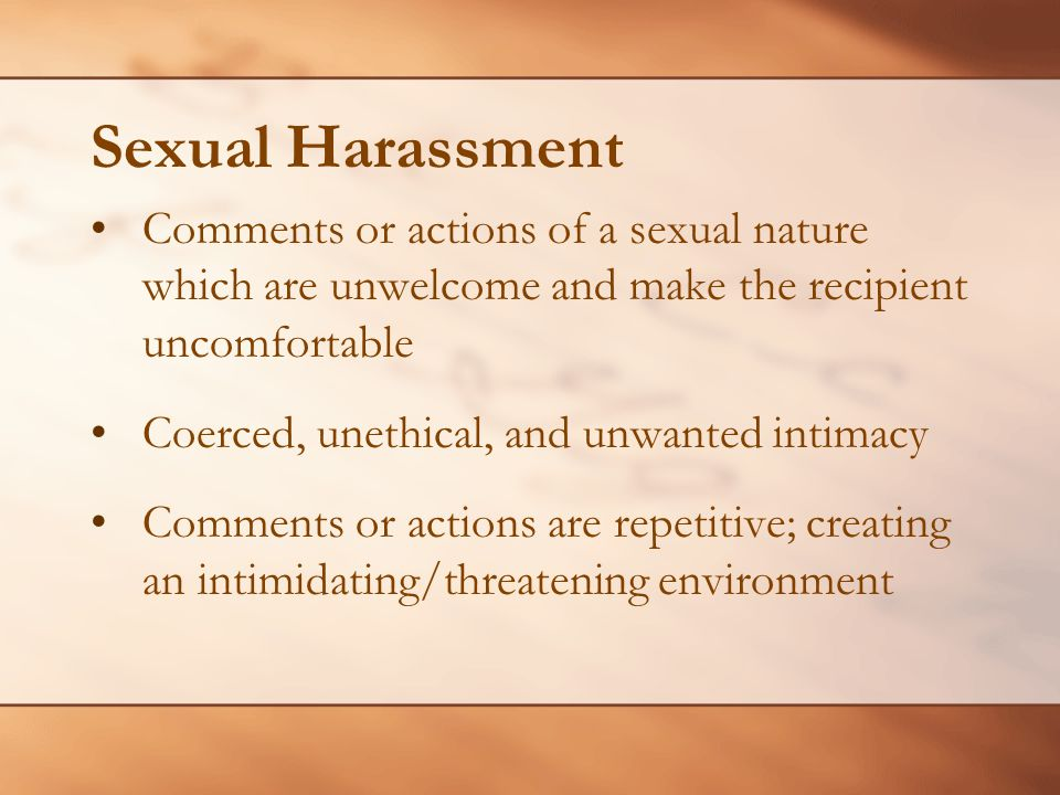 Sexual Harassment Comments or actions of a sexual nature which are unwelcome and make the recipient uncomfortable.