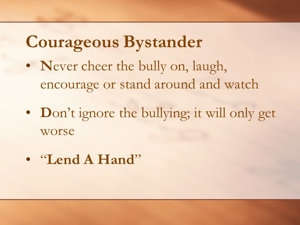 Courageous Bystander Never cheer the bully on, laugh, encourage or stand around and watch. Don't ignore the bullying; it will only get worse.
