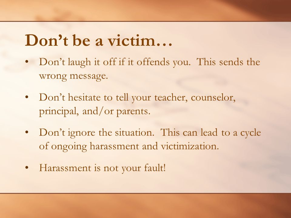 Don't be a victim… Don't laugh it off if it offends you. This sends the wrong message.
