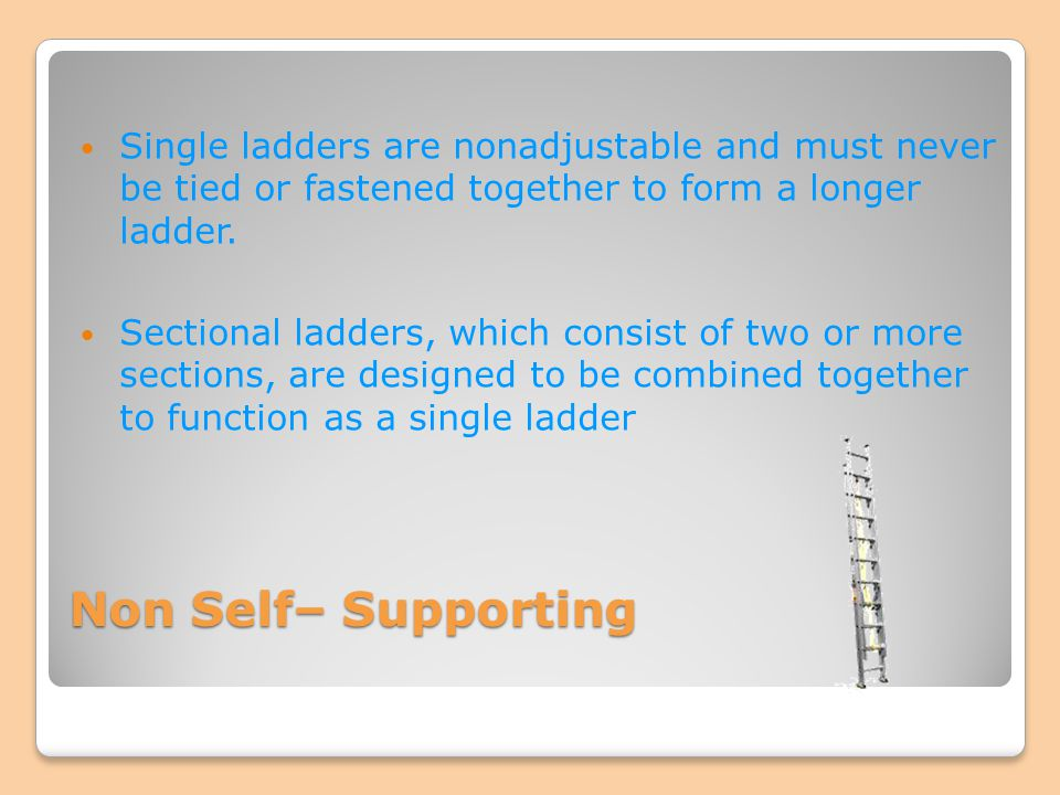 Single ladders are nonadjustable and must never be tied or fastened together to form a longer ladder.