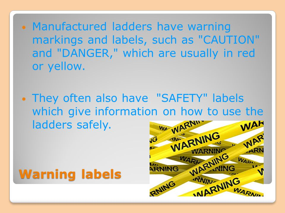 Manufactured ladders have warning markings and labels, such as CAUTION and DANGER, which are usually in red or yellow.