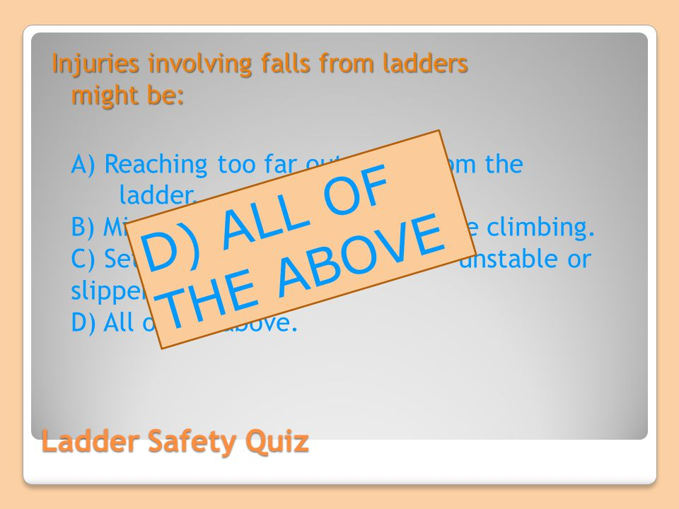 D) ALL OF THE ABOVE Ladder Safety Quiz