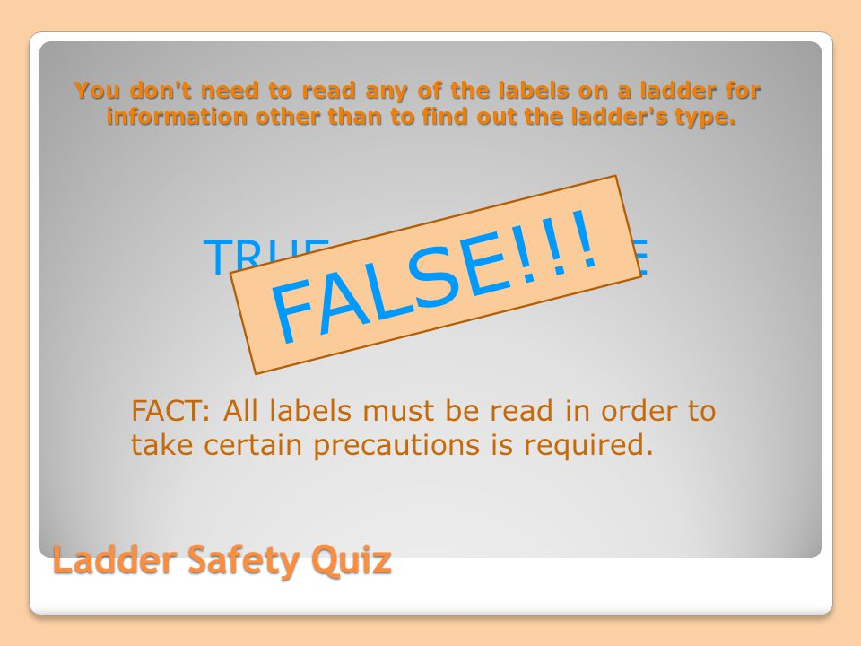 FALSE!!! TRUE OR FALSE Ladder Safety Quiz