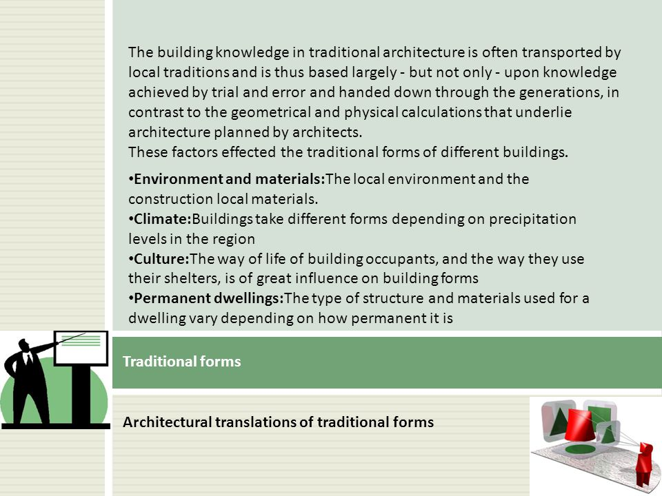 The building knowledge in traditional architecture is often transported by local traditions and is thus based largely - but not only - upon knowledge achieved by trial and error and handed down through the generations, in contrast to the geometrical and physical calculations that underlie architecture planned by architects.