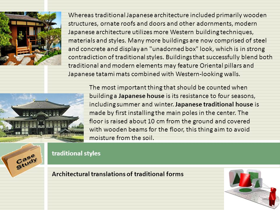 Whereas traditional Japanese architecture included primarily wooden structures, ornate roofs and doors and other adornments, modern Japanese architecture utilizes more Western building techniques, materials and styles. Many more buildings are now comprised of steel and concrete and display an unadorned box look, which is in strong contradiction of traditional styles. Buildings that successfully blend both traditional and modern elements may feature Oriental pillars and Japanese tatami mats combined with Western-looking walls.