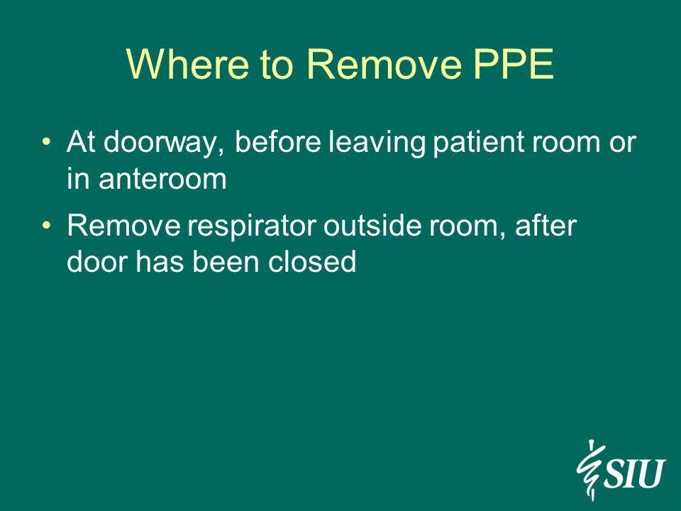 Where to Remove PPE At doorway, before leaving patient room or in anteroom.