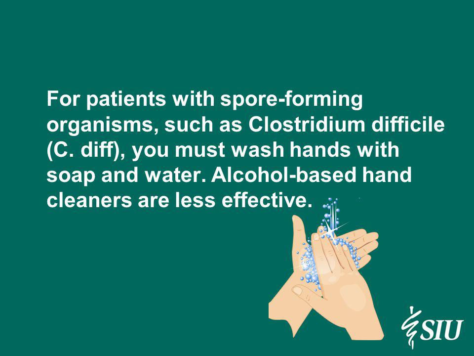 For patients with spore-forming organisms, such as Clostridium difficile (C.